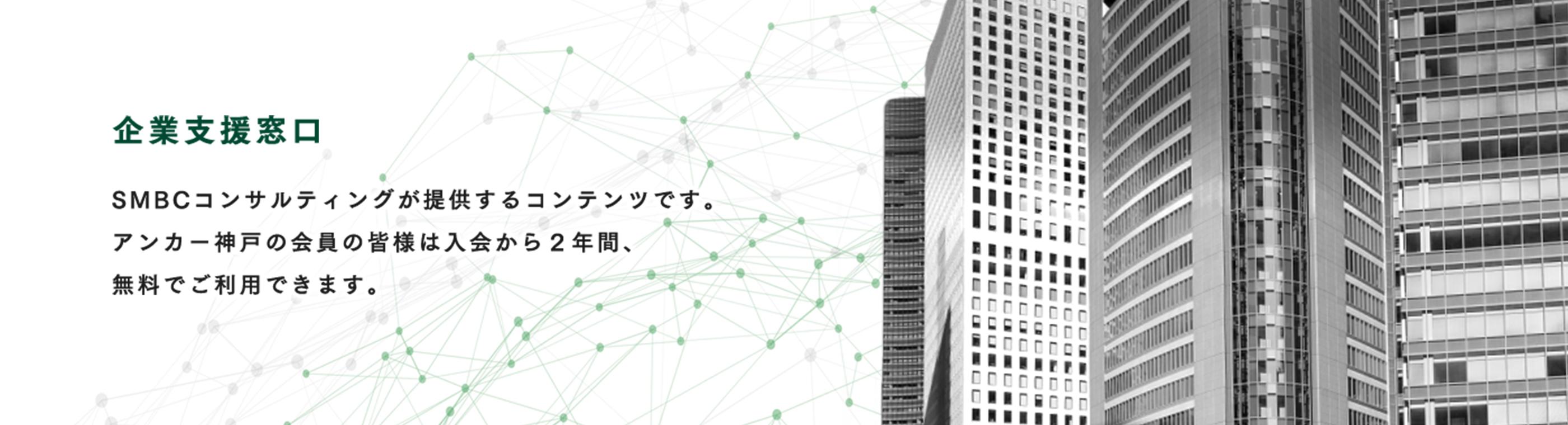 企業支援窓口 SMBCコンサルティングが提供するコンテンツです。 アンカー神戸の会員の皆様は入会から2年間、 無料でご利用できます。